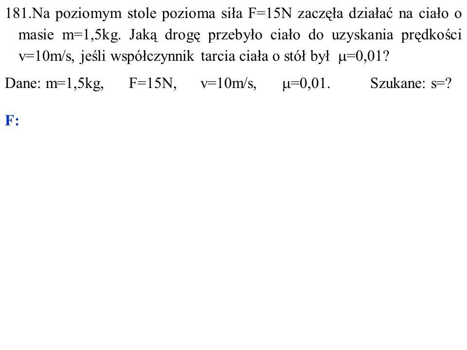 Dane: m=1,5kg, F=15N, v=10m/s,  =0,01. Szukane: s= F: