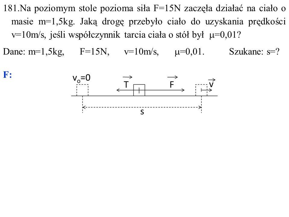 181.Na poziomym stole pozioma siła F=15N zaczęła działać na ciało o masie m=1,5kg.
