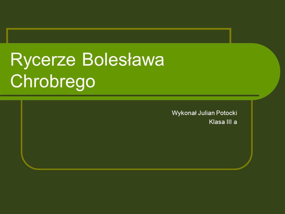 Rycerze Bolesława Chrobrego Wykonał Julian Potocki Klasa III a