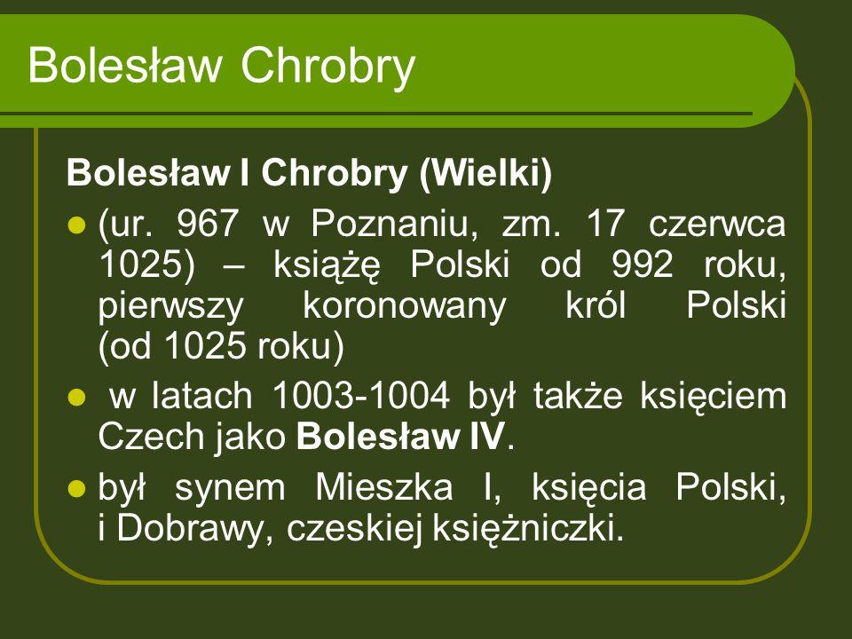 Bolesław Chrobry Bolesław I Chrobry (Wielki) (ur. 967 w Poznaniu, zm. 17 czerwca 1025) – książę Polski od 992 roku, pierwszy koronowany król Polski (o