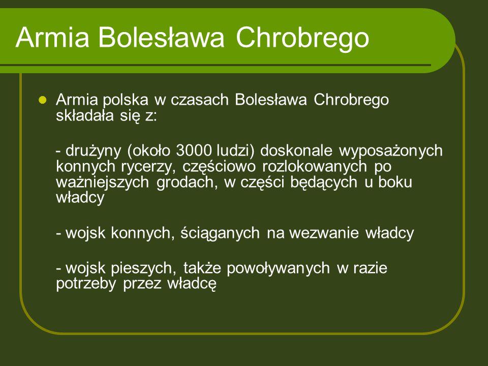 Armia Bolesława Chrobrego Armia polska w czasach Bolesława Chrobrego składała się z: - drużyny (około 3000 ludzi) doskonale wyposażonych konnych rycer