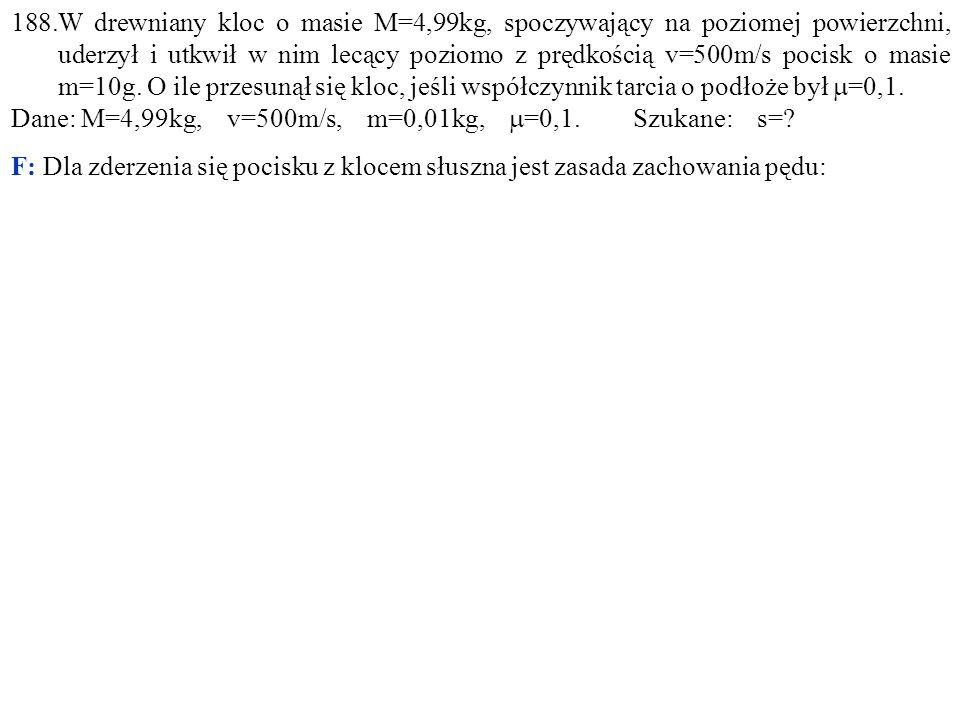 188.W drewniany kloc o masie M=4,99kg, spoczywający na poziomej powierzchni, uderzył i utkwił w nim lecący poziomo z prędkością v=500m/s pocisk o masie m=10g.