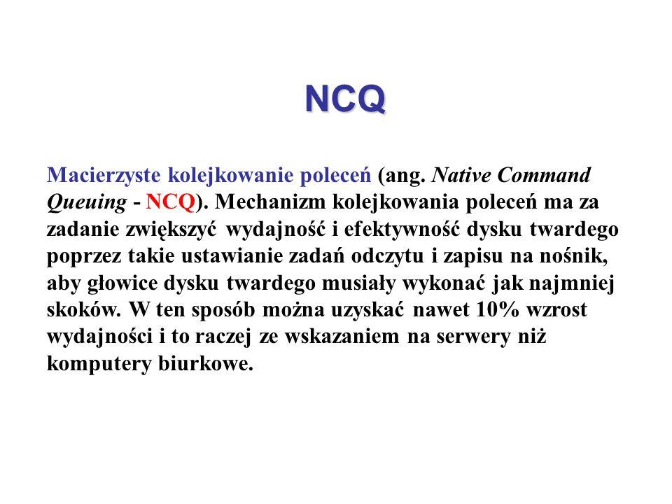 NCQ Macierzyste kolejkowanie poleceń (ang. Native Command Queuing - NCQ). Mechanizm kolejkowania poleceń ma za zadanie zwiększyć wydajność i efektywno