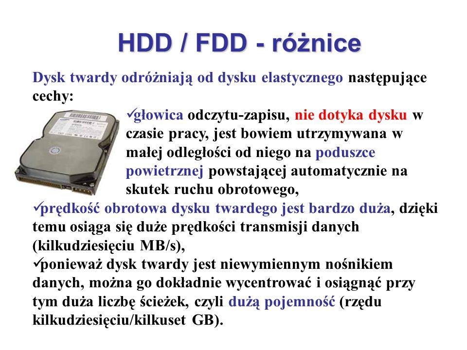 HDD / FDD - różnice Dysk twardy odróżniają od dysku elastycznego następujące cechy: głowica odczytu-zapisu, nie dotyka dysku w czasie pracy, jest bowi