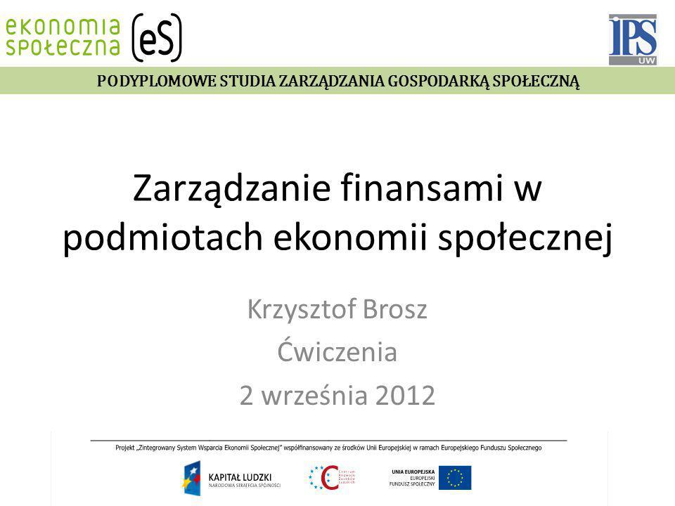 Zarządzanie finansami w podmiotach ekonomii społecznej Krzysztof Brosz Ćwiczenia 2 września 2012 PODYPLOMOWE STUDIA ZARZĄDZANIA GOSPODARKĄ SPOŁECZNĄ