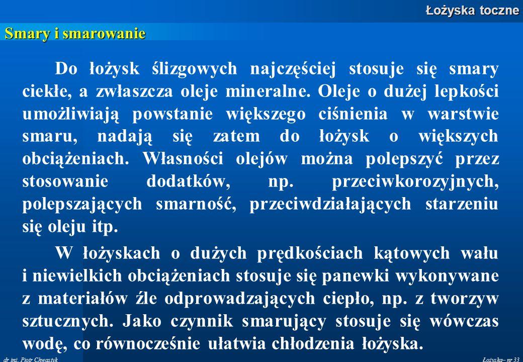 Łożyska– nr 33 Łożyska toczne dr inż. Piotr Chwastyk Smary i smarowanie Do łożysk ślizgowych najczęściej stosuje się smary ciekłe, a zwłaszcza oleje m