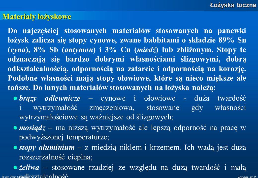 Łożyska– nr 36 Łożyska toczne dr inż. Piotr Chwastyk Materiały łożyskowe Do najczęściej stosowanych materiałów stosowanych na panewki łożysk zalicza s