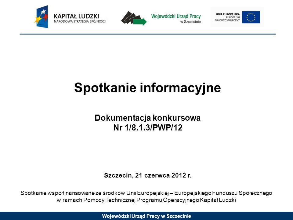 Wojewódzki Urząd Pracy w Szczecinie Spotkanie informacyjne Dokumentacja konkursowa Nr 1/8.1.3/PWP/12 Szczecin, 21 czerwca 2012 r.