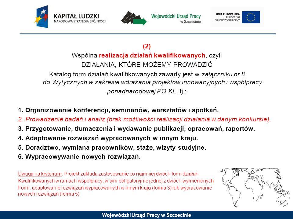 Wojewódzki Urząd Pracy w Szczecinie (2) Wspólna realizacja działań kwalifikowanych, czyli DZIAŁANIA, KTÓRE MOŻEMY PROWADZIĆ Katalog form działań kwalifikowanych zawarty jest w załączniku nr 8 do Wytycznych w zakresie wdrażania projektów innowacyjnych i współpracy ponadnarodowej PO KL, tj.: 1.