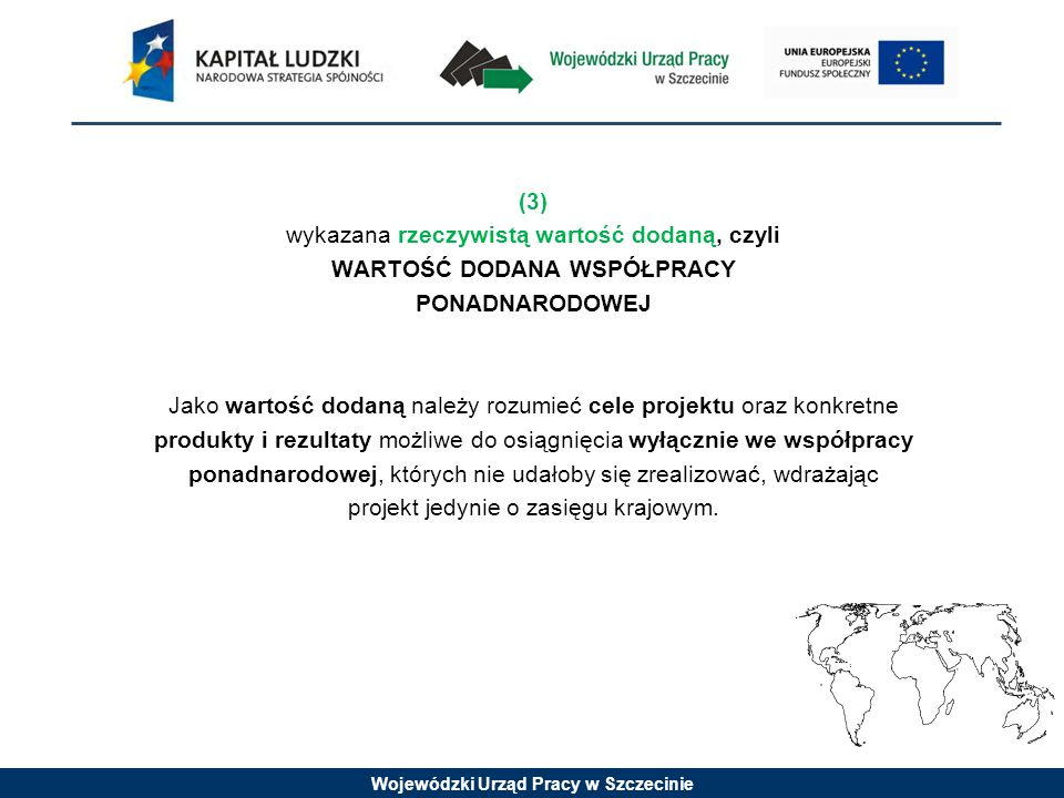 Wojewódzki Urząd Pracy w Szczecinie (3) wykazana rzeczywistą wartość dodaną, czyli WARTOŚĆ DODANA WSPÓŁPRACY PONADNARODOWEJ Jako wartość dodaną należy rozumieć cele projektu oraz konkretne produkty i rezultaty możliwe do osiągnięcia wyłącznie we współpracy ponadnarodowej, których nie udałoby się zrealizować, wdrażając projekt jedynie o zasięgu krajowym.