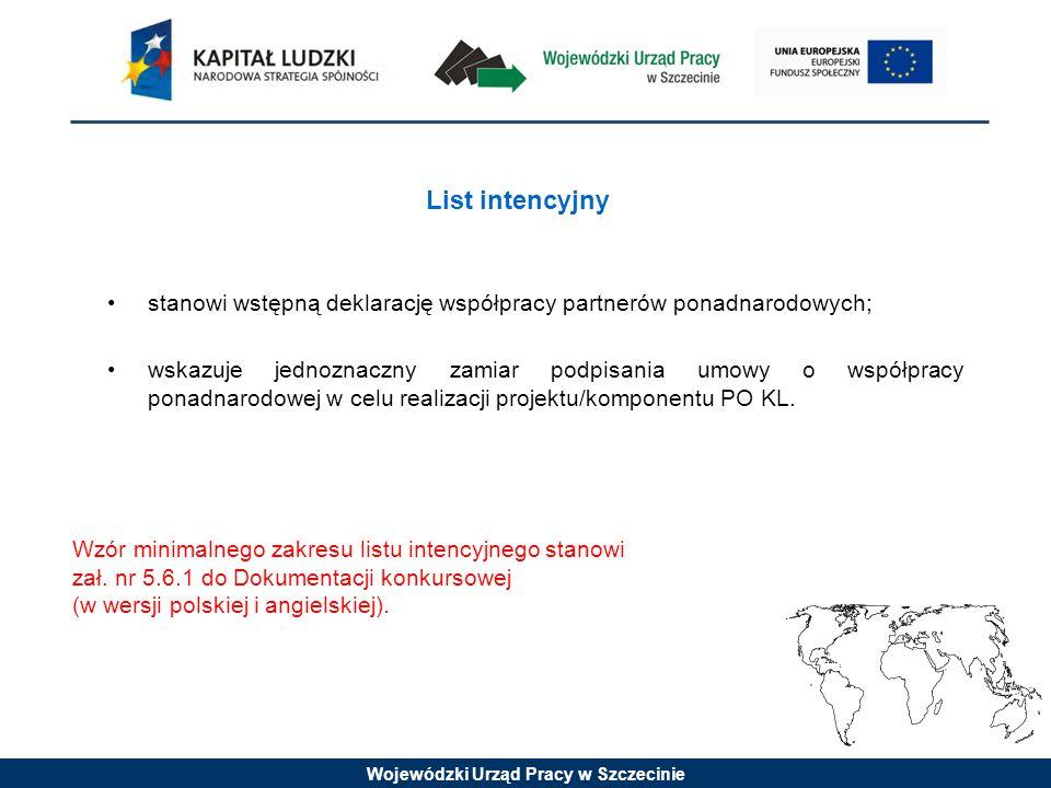 Wojewódzki Urząd Pracy w Szczecinie List intencyjny stanowi wstępną deklarację współpracy partnerów ponadnarodowych; wskazuje jednoznaczny zamiar podpisania umowy o współpracy ponadnarodowej w celu realizacji projektu/komponentu PO KL.