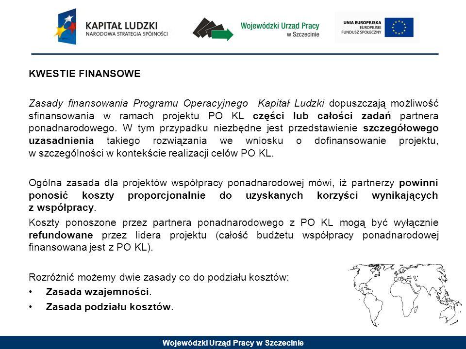 Wojewódzki Urząd Pracy w Szczecinie KWESTIE FINANSOWE Zasady finansowania Programu Operacyjnego Kapitał Ludzki dopuszczają możliwość sfinansowania w ramach projektu PO KL części lub całości zadań partnera ponadnarodowego.