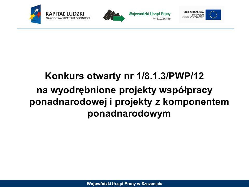 Wojewódzki Urząd Pracy w Szczecinie Konkurs otwarty nr 1/8.1.3/PWP/12 na wyodrębnione projekty współpracy ponadnarodowej i projekty z komponentem ponadnarodowym