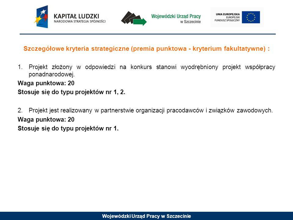 Wojewódzki Urząd Pracy w Szczecinie Szczegółowe kryteria strategiczne (premia punktowa - kryterium fakultatywne) : 1.Projekt złożony w odpowiedzi na konkurs stanowi wyodrębniony projekt współpracy ponadnarodowej.