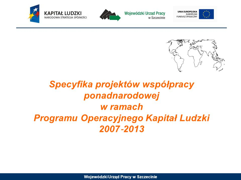 Wojewódzki Urząd Pracy w Szczecinie Specyfika projektów współpracy ponadnarodowej w ramach Programu Operacyjnego Kapitał Ludzki 2007 ‐ 2013