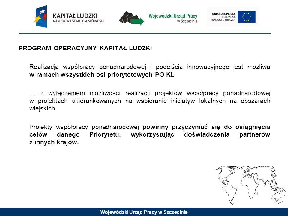 Wojewódzki Urząd Pracy w Szczecinie PROGRAM OPERACYJNY KAPITAŁ LUDZKI Realizacja współpracy ponadnarodowej i podejścia innowacyjnego jest możliwa w ramach wszystkich osi priorytetowych PO KL … z wyłączeniem możliwości realizacji projektów współpracy ponadnarodowej w projektach ukierunkowanych na wspieranie inicjatyw lokalnych na obszarach wiejskich.