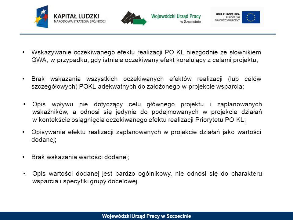 Wojewódzki Urząd Pracy w Szczecinie Wskazywanie oczekiwanego efektu realizacji PO KL niezgodnie ze słownikiem GWA, w przypadku, gdy istnieje oczekiwany efekt korelujący z celami projektu; Brak wskazania wszystkich oczekiwanych efektów realizacji (lub celów szczegółowych) POKL adekwatnych do założonego w projekcie wsparcia; Opis wpływu nie dotyczący celu głównego projektu i zaplanowanych wskaźników, a odnosi się jedynie do podejmowanych w projekcie działań w kontekście osiągnięcia oczekiwanego efektu realizacji Priorytetu PO KL; Opisywanie efektu realizacji zaplanowanych w projekcie działań jako wartości dodanej; Brak wskazania wartości dodanej; Opis wartości dodanej jest bardzo ogólnikowy, nie odnosi się do charakteru wsparcia i specyfiki grupy docelowej.