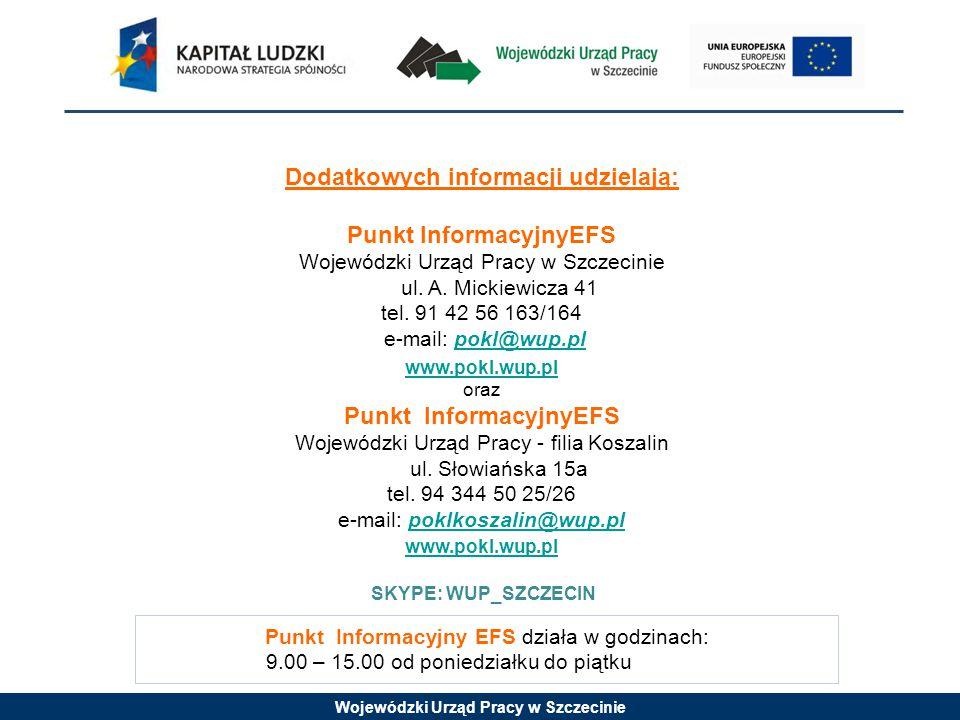 Wojewódzki Urząd Pracy w Szczecinie Punkt Informacyjny EFS działa w godzinach: 9.00 – 15.00 od poniedziałku do piątku Dodatkowych informacji udzielają: Punkt InformacyjnyEFS Wojewódzki Urząd Pracy w Szczecinie ul.