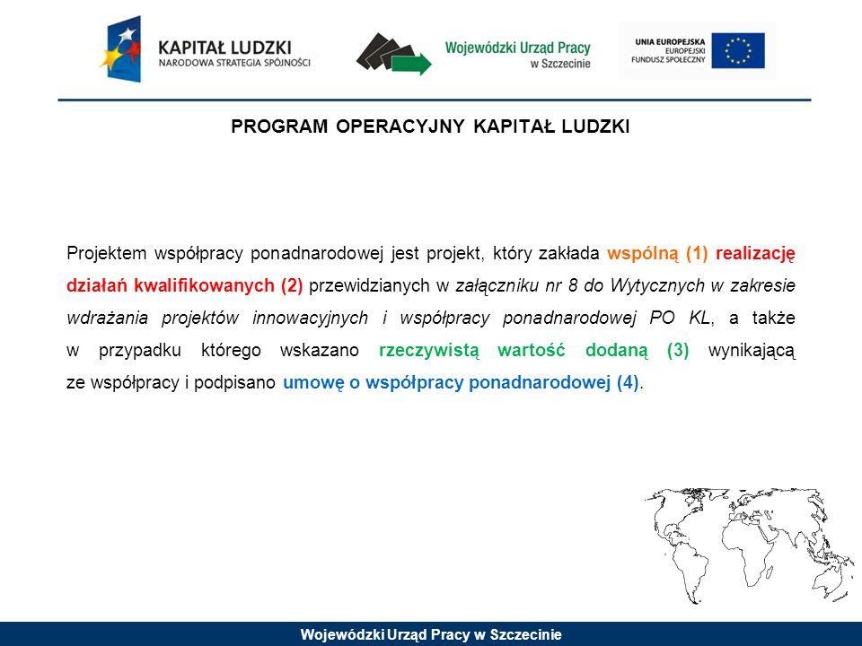 Wojewódzki Urząd Pracy w Szczecinie PROGRAM OPERACYJNY KAPITAŁ LUDZKI Projektem współpracy ponadnarodowej jest projekt, który zakłada wspólną (1) realizację działań kwalifikowanych (2) przewidzianych w załączniku nr 8 do Wytycznych w zakresie wdrażania projektów innowacyjnych i współpracy ponadnarodowej PO KL, a także w przypadku którego wskazano rzeczywistą wartość dodaną (3) wynikającą ze współpracy i podpisano umowę o współpracy ponadnarodowej (4).