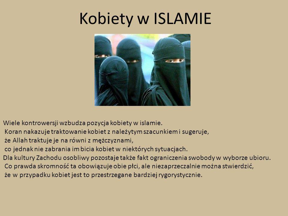 Kobiety w ISLAMIE Wiele kontrowersji wzbudza pozycja kobiety w islamie. Koran nakazuje traktowanie kobiet z należytym szacunkiem i sugeruje, że Allah