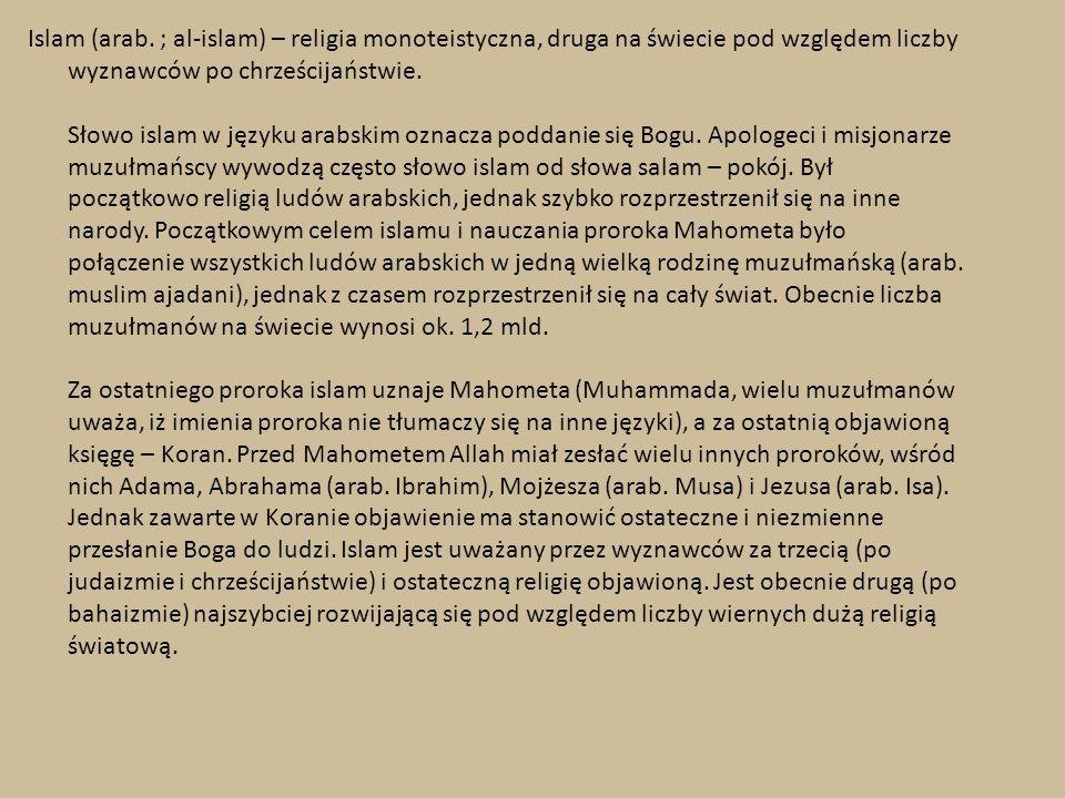 Islam (arab. ; al-islam) – religia monoteistyczna, druga na świecie pod względem liczby wyznawców po chrześcijaństwie. Słowo islam w języku arabskim o