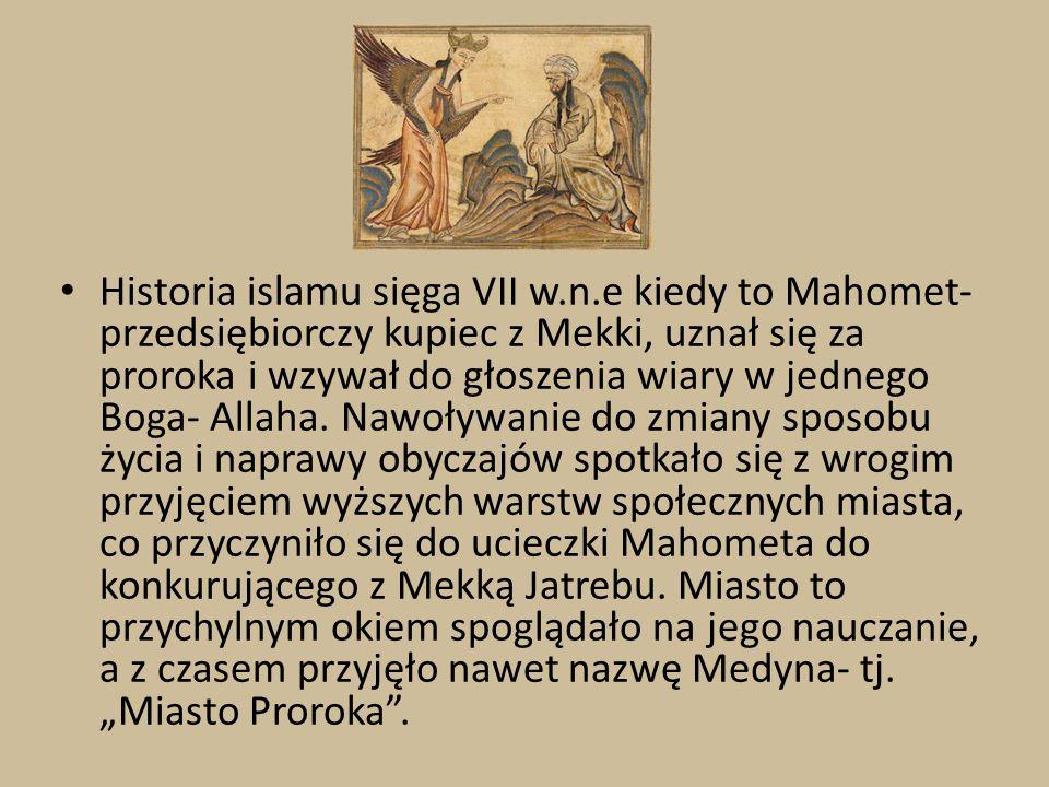 Historia islamu sięga VII w.n.e kiedy to Mahomet- przedsiębiorczy kupiec z Mekki, uznał się za proroka i wzywał do głoszenia wiary w jednego Boga- Allaha.