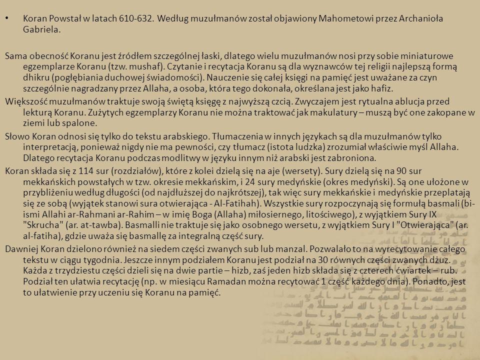 Koran Powstał w latach 610-632. Według muzułmanów został objawiony Mahometowi przez Archanioła Gabriela. Sama obecność Koranu jest źródłem szczególnej