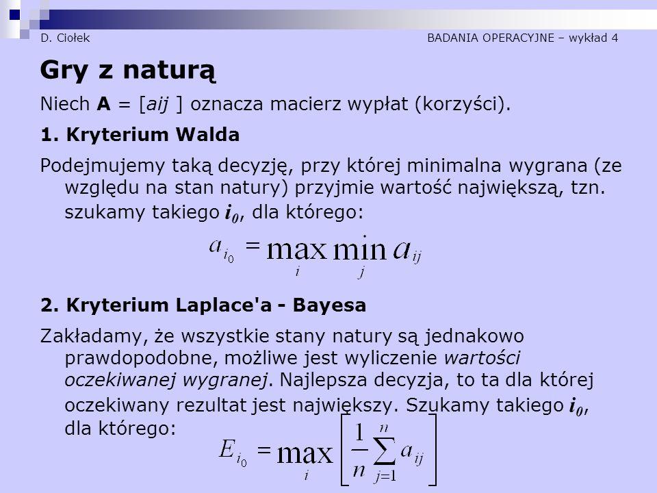 D. Ciołek BADANIA OPERACYJNE – wykład 4 Gry z naturą Niech A = [aij ] oznacza macierz wypłat (korzyści). 1. Kryterium Walda Podejmujemy taką decyzję,
