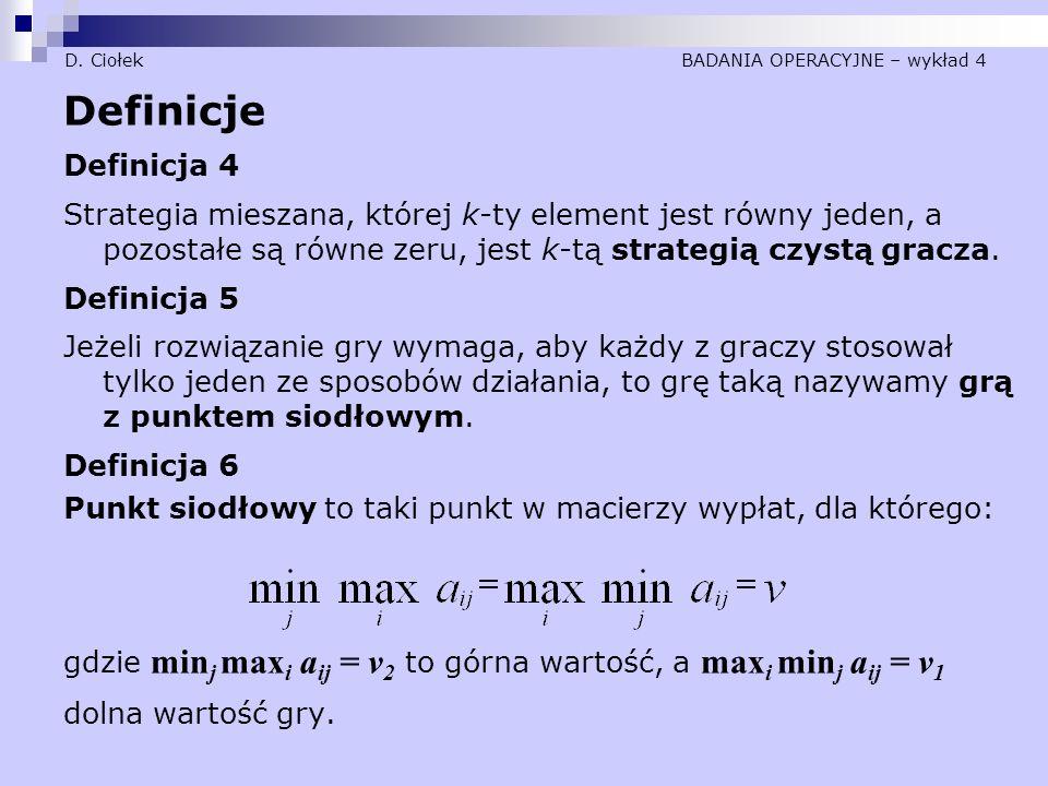 D. Ciołek BADANIA OPERACYJNE – wykład 4 Definicje Definicja 4 Strategia mieszana, której k-ty element jest równy jeden, a pozostałe są równe zeru, jes