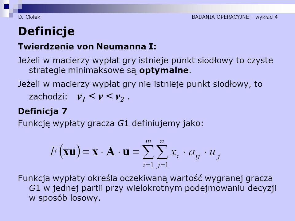 D. Ciołek BADANIA OPERACYJNE – wykład 4 Definicje Twierdzenie von Neumanna I: Jeżeli w macierzy wypłat gry istnieje punkt siodłowy to czyste strategie