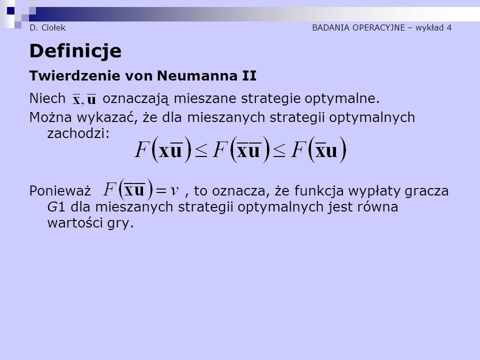 D. Ciołek BADANIA OPERACYJNE – wykład 4 Definicje Twierdzenie von Neumanna II Niech oznaczają mieszane strategie optymalne. Można wykazać, że dla mies