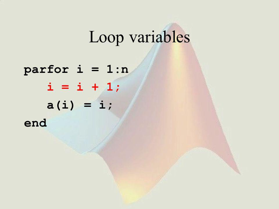 Loop variables parfor i = 1:n i = i + 1; a(i) = i; end