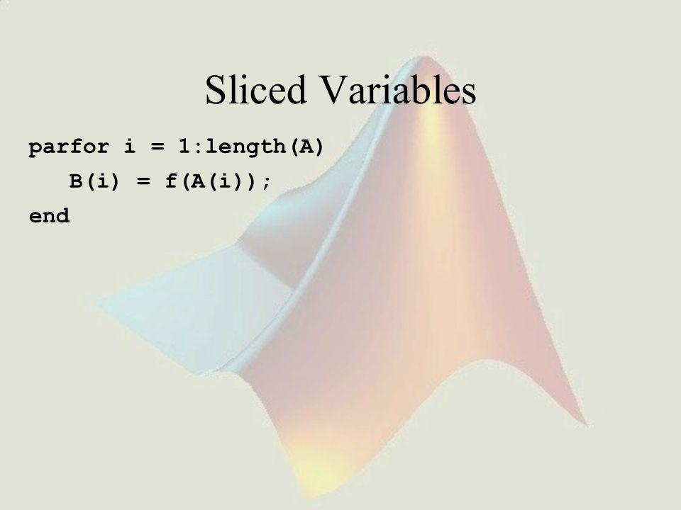 Sliced Variables parfor i = 1:length(A) B(i) = f(A(i)); end