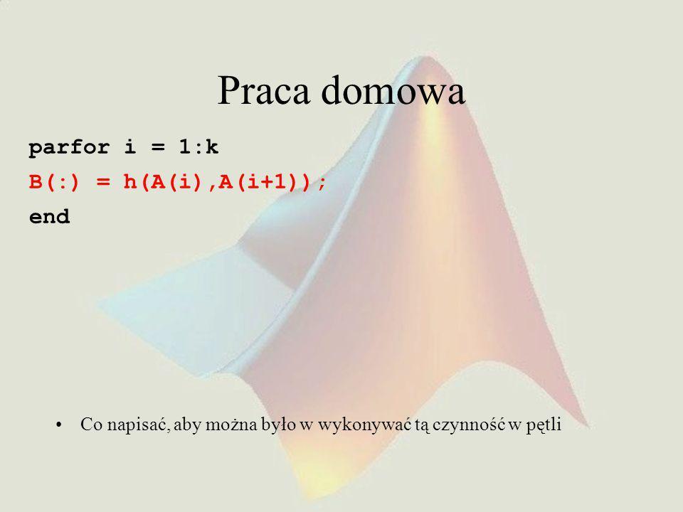 Praca domowa parfor i = 1:k B(:) = h(A(i),A(i+1)); end Co napisać, aby można było w wykonywać tą czynność w pętli