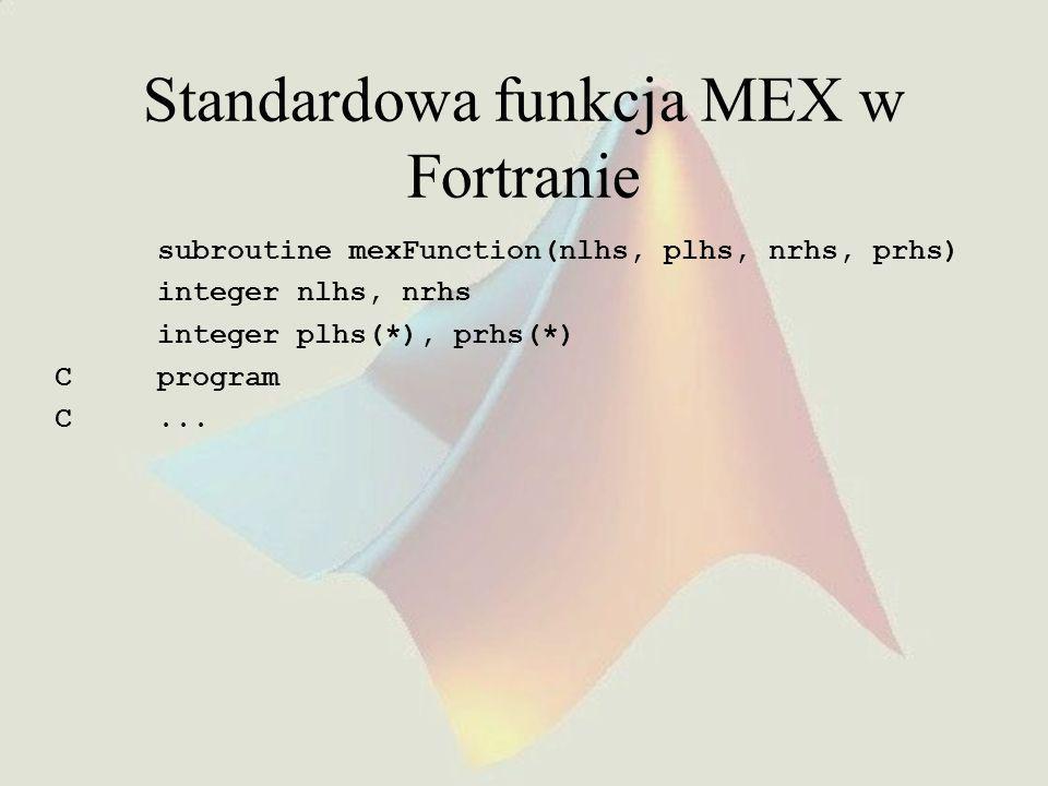 Standardowa funkcja MEX w Fortranie subroutine mexFunction(nlhs, plhs, nrhs, prhs) integer nlhs, nrhs integer plhs(*), prhs(*) C program C...