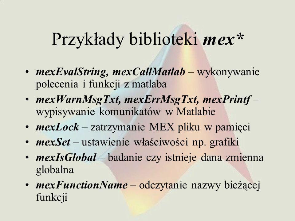 Przykłady biblioteki mex* mexEvalString, mexCallMatlab – wykonywanie polecenia i funkcji z matlaba mexWarnMsgTxt, mexErrMsgTxt, mexPrintf – wypisywanie komunikatów w Matlabie mexLock – zatrzymanie MEX pliku w pamięci mexSet – ustawienie właściwości np.