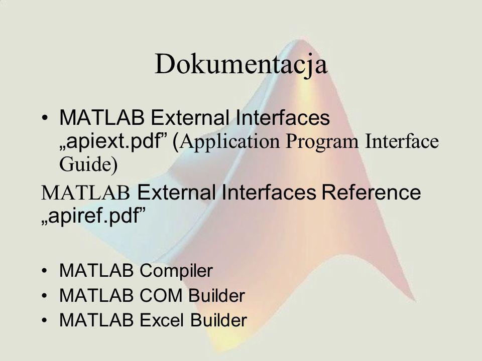 "Dokumentacja MATLAB External Interfaces ""apiext.pdf ( Application Program Interface Guide) MATLAB External Interfaces Reference ""apiref.pdf MATLAB Compiler MATLAB COM Builder MATLAB Excel Builder"