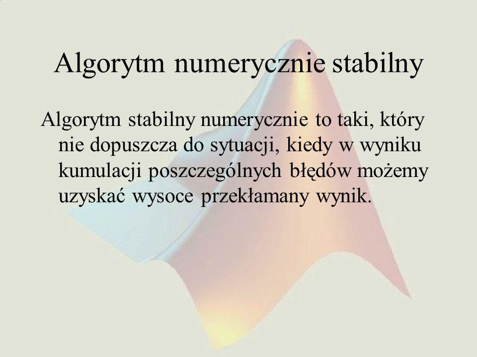 Algorytm numerycznie stabilny Algorytm stabilny numerycznie to taki, który nie dopuszcza do sytuacji, kiedy w wyniku kumulacji poszczególnych błędów możemy uzyskać wysoce przekłamany wynik.