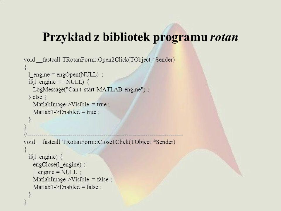 Przykład z bibliotek programu rotan void __fastcall TRotanForm::Open2Click(TObject *Sender) { l_engine = engOpen(NULL) ; if(l_engine == NULL) { LogMessage( Can t start MATLAB engine ) ; } else { MatlabImage->Visible = true ; Matlab1->Enabled = true ; } //--------------------------------------------------------------------------- void __fastcall TRotanForm::Close1Click(TObject *Sender) { if(l_engine) { engClose(l_engine) ; l_engine = NULL ; MatlabImage->Visible = false ; Matlab1->Enabled = false ; }