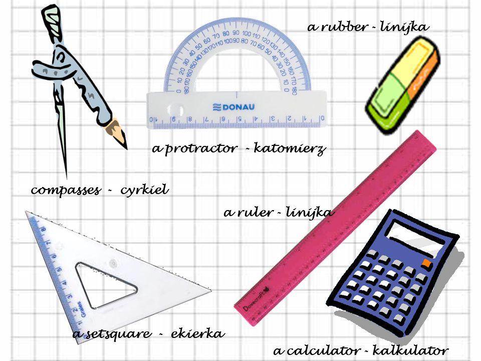 compasses - cyrkiel a setsquare - ekierka a protractor - katomierz a rubber - linijka a ruler - linijka a calculator - kalkulator
