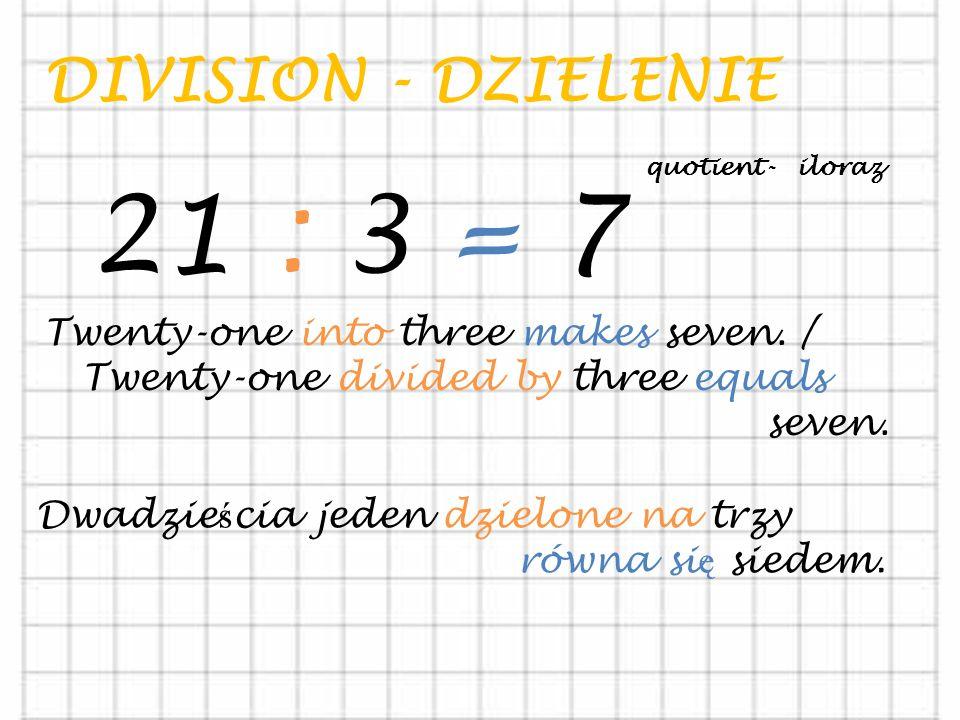 DIVISION - DZIELENIE 21 : 3 = 7 Twenty-one into three makes seven.