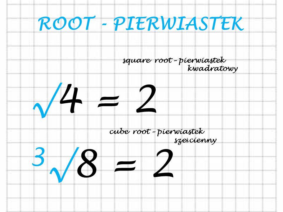 ROOT - PIERWIASTEK √4 = 2 square root – pierwiastek kwadratowy 3 √8 = 2 cube root – pierwiastek sze ś cienny