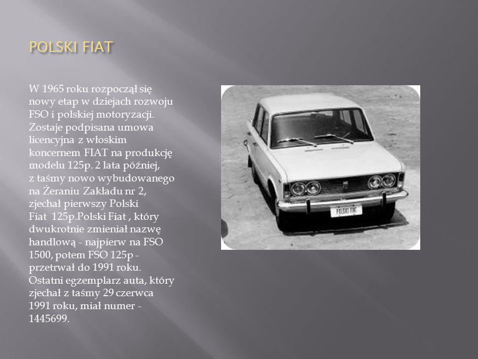 POLSKI FIAT W 1965 roku rozpoczął się nowy etap w dziejach rozwoju FSO i polskiej motoryzacji. Zostaje podpisana umowa licencyjna z włoskim koncernem