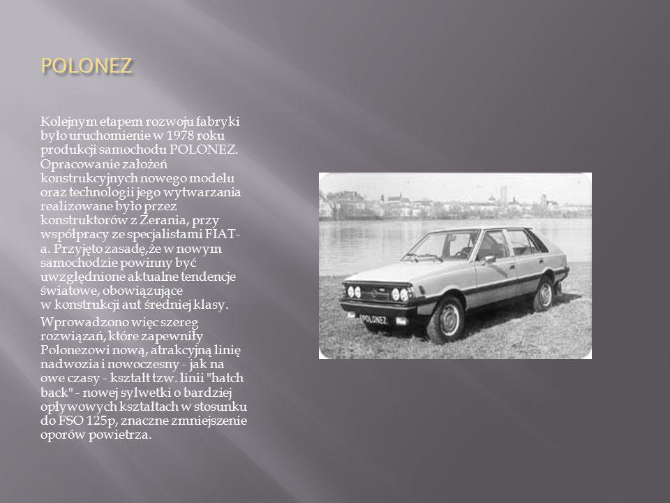 POLONEZ Kolejnym etapem rozwoju fabryki było uruchomienie w 1978 roku produkcji samochodu POLONEZ. Opracowanie założeń konstrukcyjnych nowego modelu o