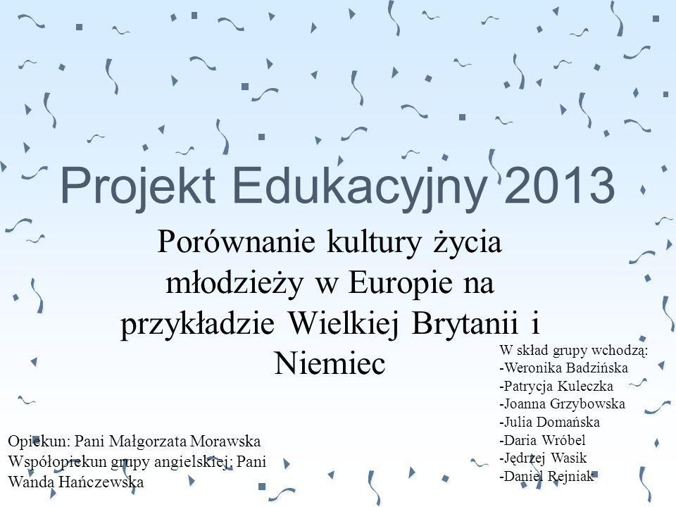 Projekt Edukacyjny 2013 Porównanie kultury życia młodzieży w Europie na przykładzie Wielkiej Brytanii i Niemiec W skład grupy wchodzą: -Weronika Badzi