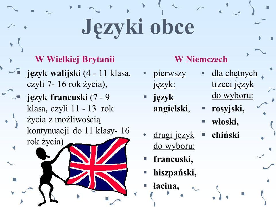 Języki obce W Wielkiej Brytanii  język walijski (4 - 11 klasa, czyli 7- 16 rok życia),  język francuski (7 - 9 klasa, czyli 11 - 13 rok życia z możl
