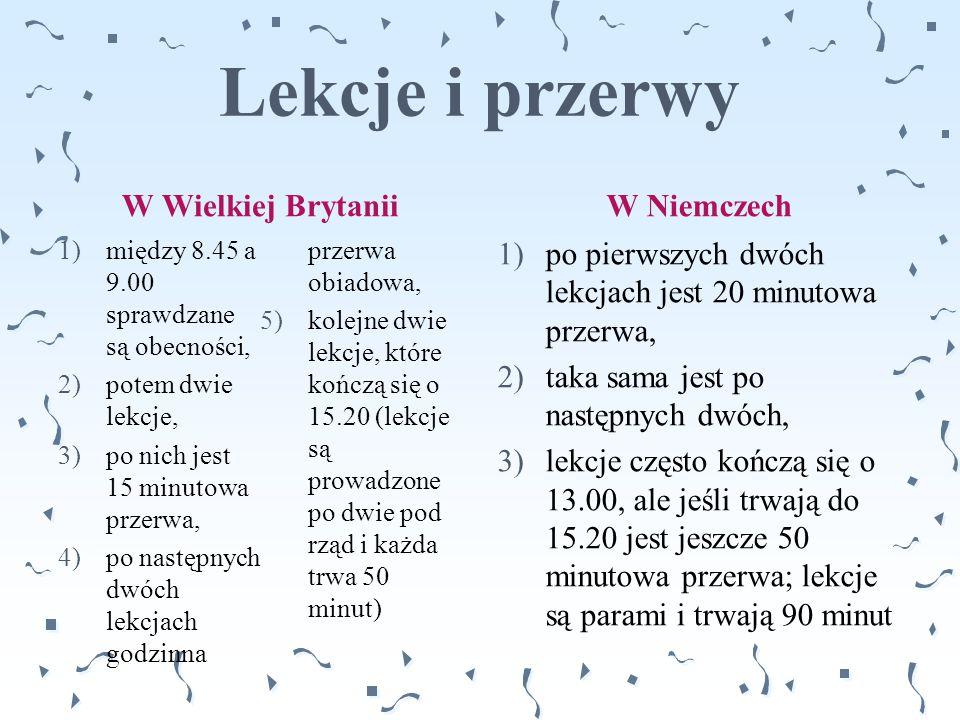 Lekcje i przerwy W Wielkiej BrytaniiW Niemczech 1)po pierwszych dwóch lekcjach jest 20 minutowa przerwa, 2)taka sama jest po następnych dwóch, 3)lekcj