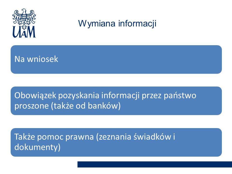 Na wniosek Obowiązek pozyskania informacji przez państwo proszone (także od banków) Także pomoc prawna (zeznania świadków i dokumenty) Wymiana informacji