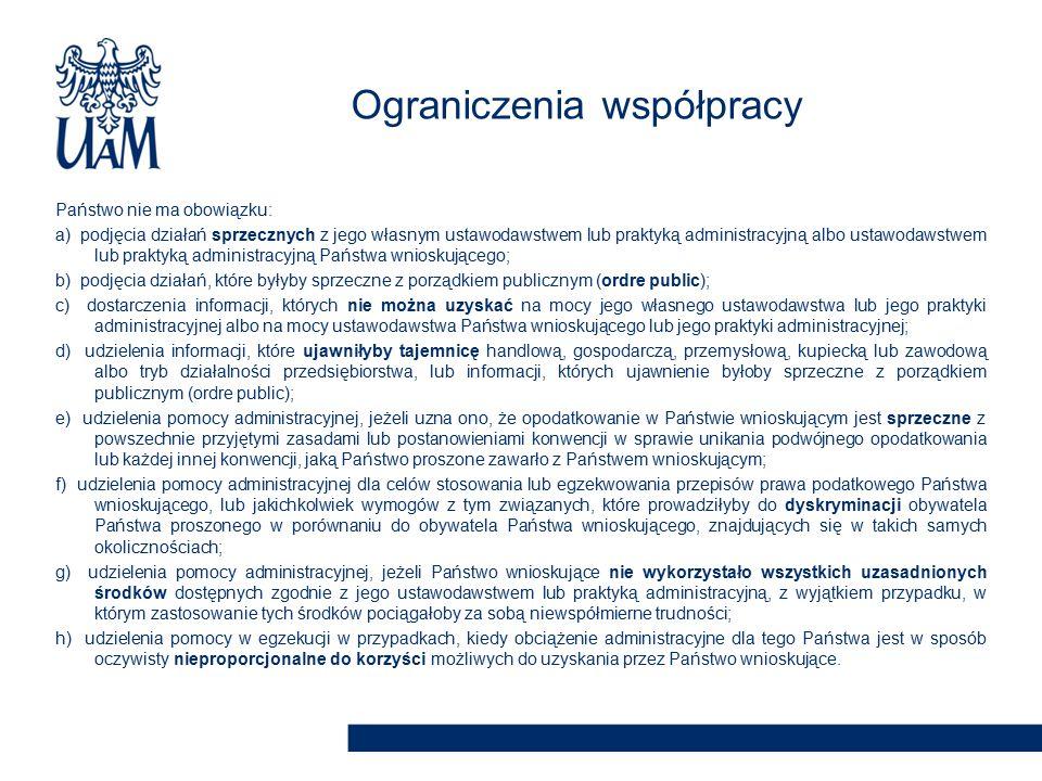 Państwo nie ma obowiązku: a) podjęcia działań sprzecznych z jego własnym ustawodawstwem lub praktyką administracyjną albo ustawodawstwem lub praktyką administracyjną Państwa wnioskującego; b) podjęcia działań, które byłyby sprzeczne z porządkiem publicznym (ordre public); c) dostarczenia informacji, których nie można uzyskać na mocy jego własnego ustawodawstwa lub jego praktyki administracyjnej albo na mocy ustawodawstwa Państwa wnioskującego lub jego praktyki administracyjnej; d) udzielenia informacji, które ujawniłyby tajemnicę handlową, gospodarczą, przemysłową, kupiecką lub zawodową albo tryb działalności przedsiębiorstwa, lub informacji, których ujawnienie byłoby sprzeczne z porządkiem publicznym (ordre public); e) udzielenia pomocy administracyjnej, jeżeli uzna ono, że opodatkowanie w Państwie wnioskującym jest sprzeczne z powszechnie przyjętymi zasadami lub postanowieniami konwencji w sprawie unikania podwójnego opodatkowania lub każdej innej konwencji, jaką Państwo proszone zawarło z Państwem wnioskującym; f) udzielenia pomocy administracyjnej dla celów stosowania lub egzekwowania przepisów prawa podatkowego Państwa wnioskującego, lub jakichkolwiek wymogów z tym związanych, które prowadziłyby do dyskryminacji obywatela Państwa proszonego w porównaniu do obywatela Państwa wnioskującego, znajdujących się w takich samych okolicznościach; g) udzielenia pomocy administracyjnej, jeżeli Państwo wnioskujące nie wykorzystało wszystkich uzasadnionych środków dostępnych zgodnie z jego ustawodawstwem lub praktyką administracyjną, z wyjątkiem przypadku, w którym zastosowanie tych środków pociągałoby za sobą niewspółmierne trudności; h) udzielenia pomocy w egzekucji w przypadkach, kiedy obciążenie administracyjne dla tego Państwa jest w sposób oczywisty nieproporcjonalne do korzyści możliwych do uzyskania przez Państwo wnioskujące.