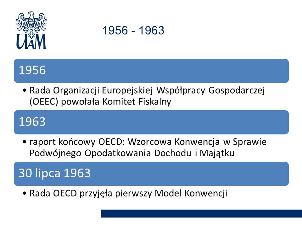 1956 Rada Organizacji Europejskiej Współpracy Gospodarczej (OEEC) powołała Komitet Fiskalny 1963 raport końcowy OECD: Wzorcowa Konwencja w Sprawie Podwójnego Opodatkowania Dochodu i Majątku 30 lipca 1963 Rada OECD przyjęła pierwszy Model Konwencji 1956 - 1963